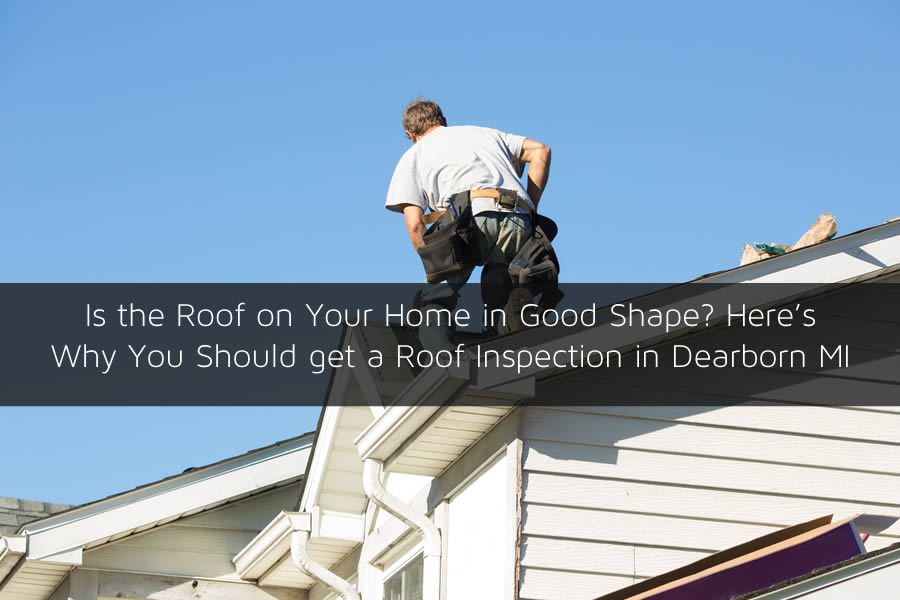 Is the Roof on Your Home in Good Shape? Here's Why You Should get a Roof Inspection in Dearborn MI