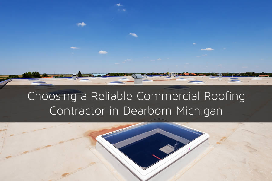 Choosing a Reliable Commercial Roofing Contractor in Dearborn Michigan