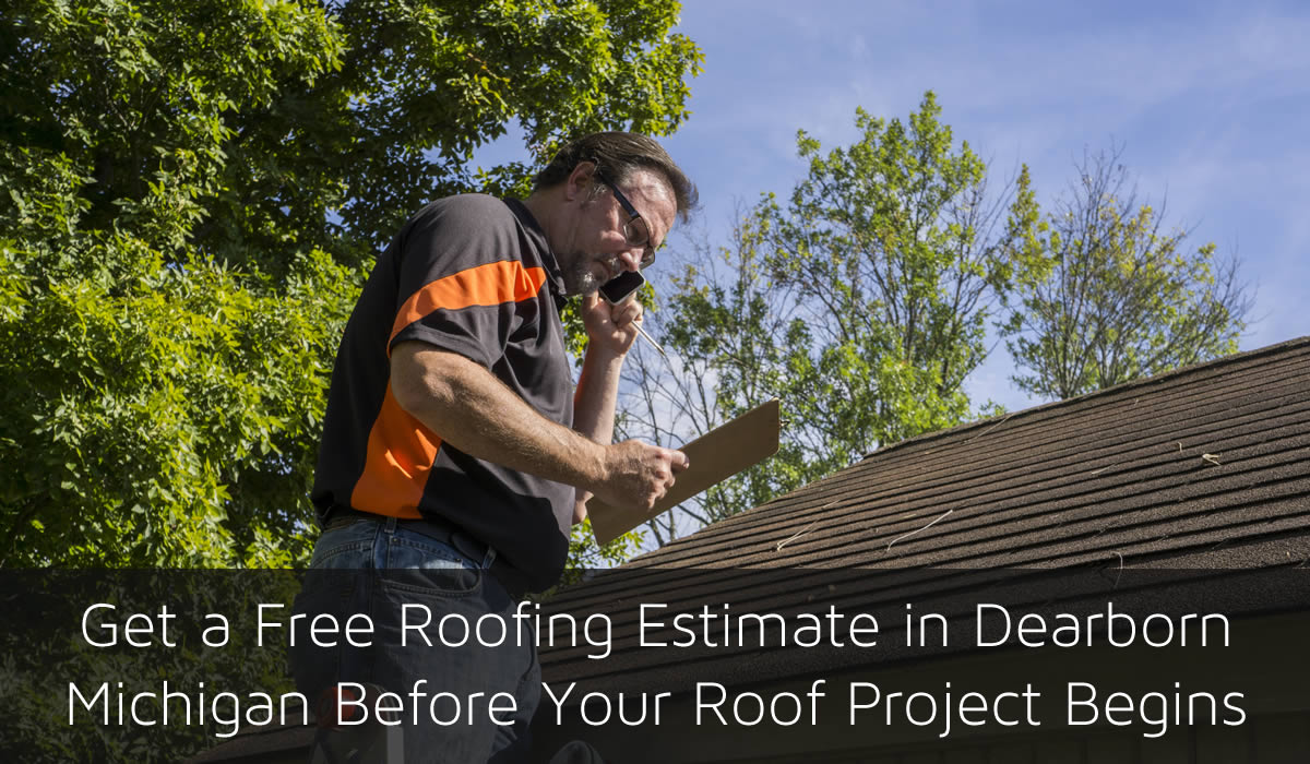 Get a Free Roofing Estimate in Dearborn Michigan Before Your Roof Project Begins