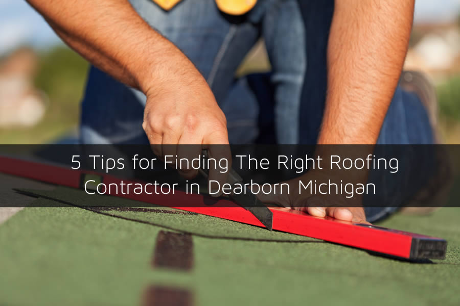 5 Tips for Finding The Right Roofing Contractor in Dearborn Michigan