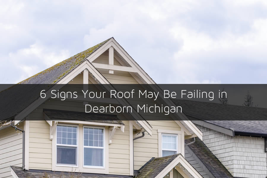 6 Signs Your Roof May Be Failing in Dearborn Michigan