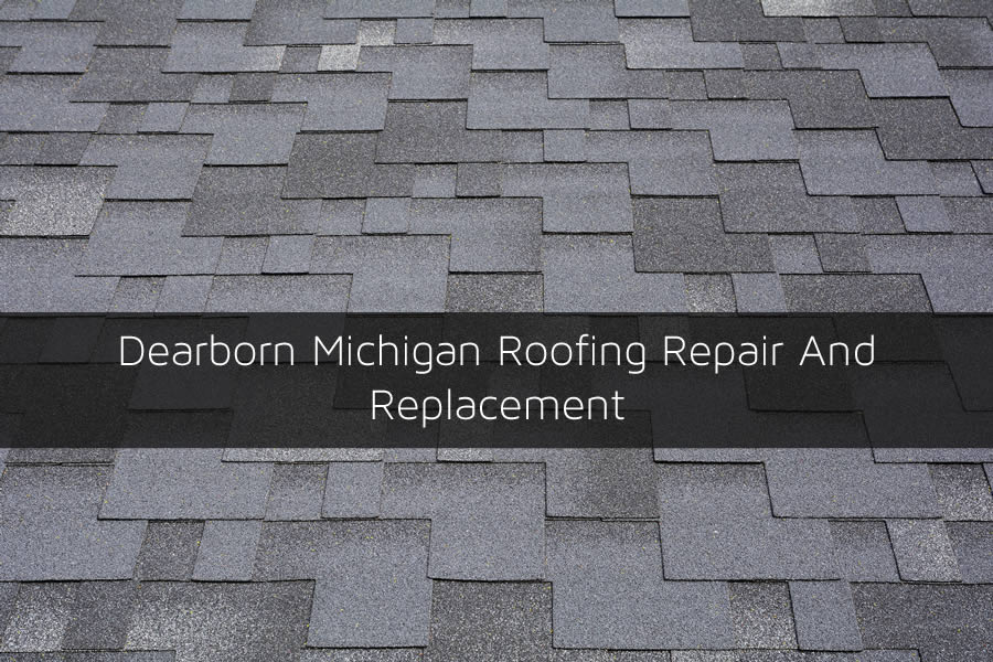 Dearborn Michigan Roofing Repair And Replacement