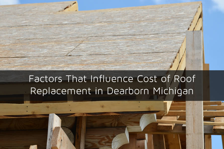 Factors That Influence Cost of Roof Replacement in Dearborn Michigan