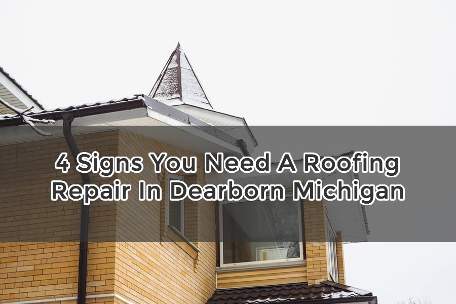 4 Signs You Need A Roofing Repair In Dearborn Michigan