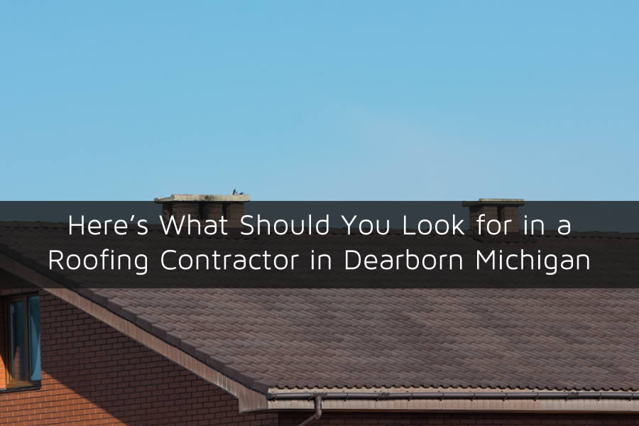 Here's What Should You Look for in a Roofing Contractor in Dearborn Michigan