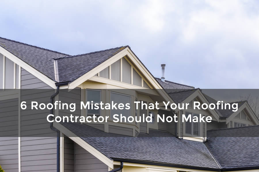 6 Roofing Mistakes That Your Roofing Contractor Should Not Make