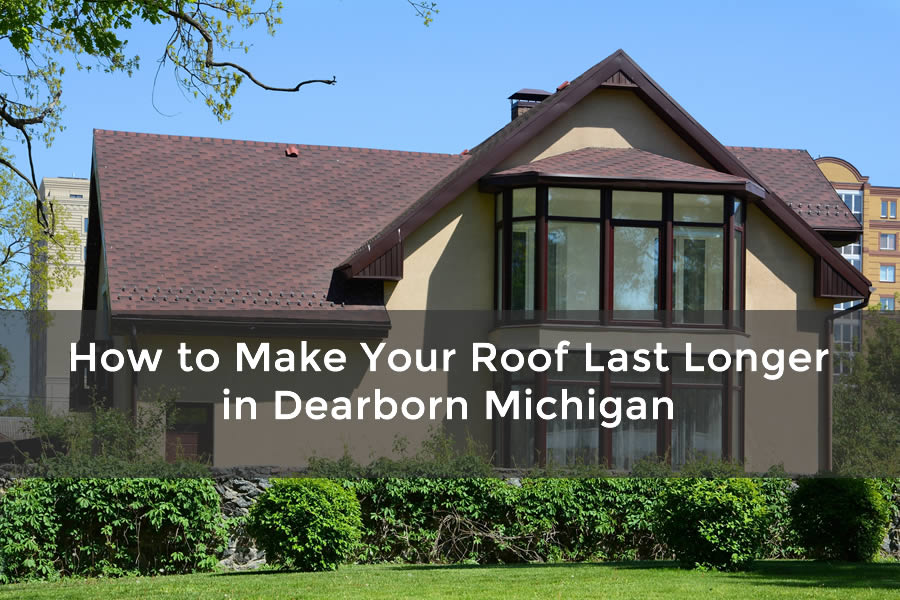 How to Make Your Roof Last Longer in Dearborn Michigan