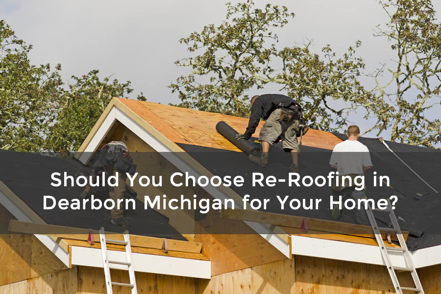 Should You Choose Re-Roofing in Dearborn Michigan for Your Home?