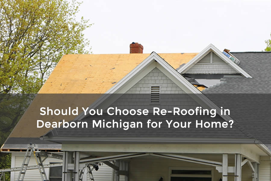 Should You Choose Re-Roofing in Dearborn Michigan for Your Home